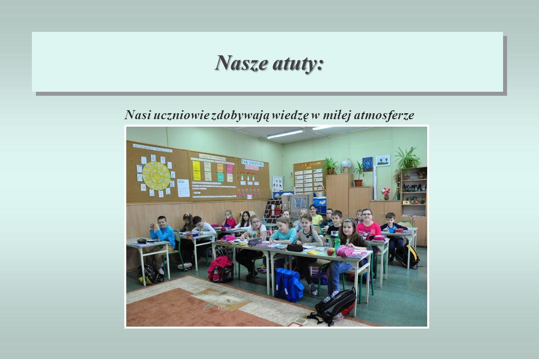 Nasze atuty: Nasi uczniowie zdobywają wiedzę w miłej atmosferze