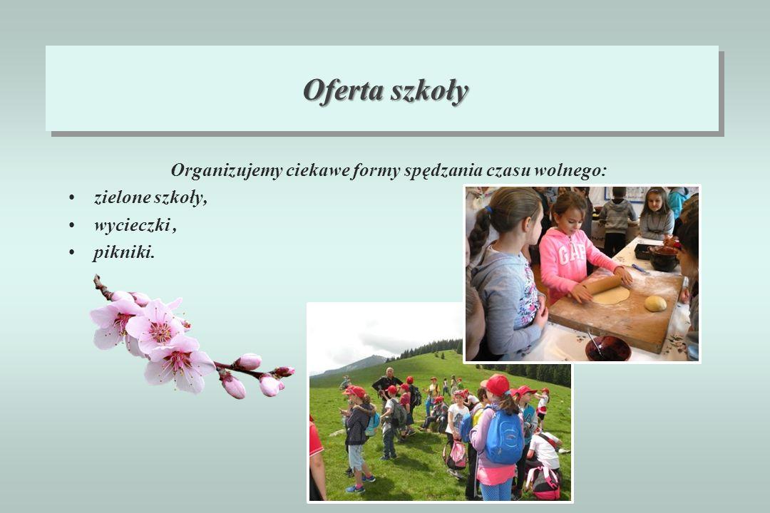 Oferta szkoły Organizujemy ciekawe formy spędzania czasu wolnego: zielone szkoły, wycieczki, pikniki.