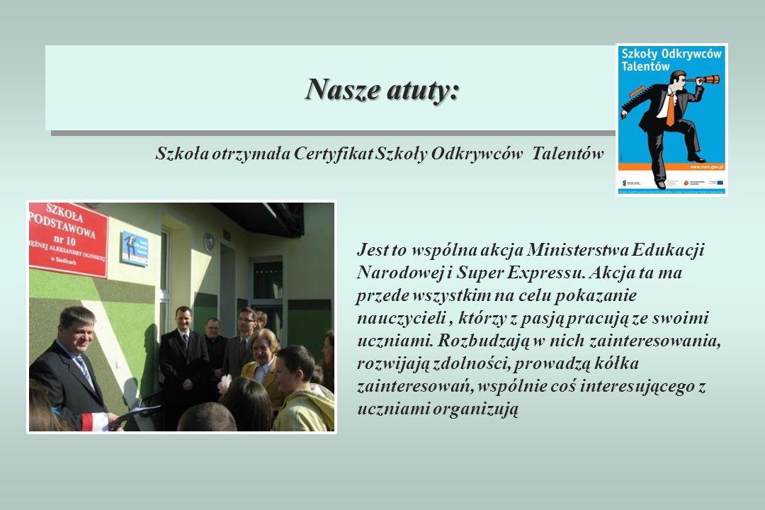 Nasze atuty: Szkoła otrzymała Certyfikat Szkoły Odkrywców Talentów Jest to wspólna akcja Ministerstwa Edukacji Narodowej i Super Expressu. Akcja ta ma