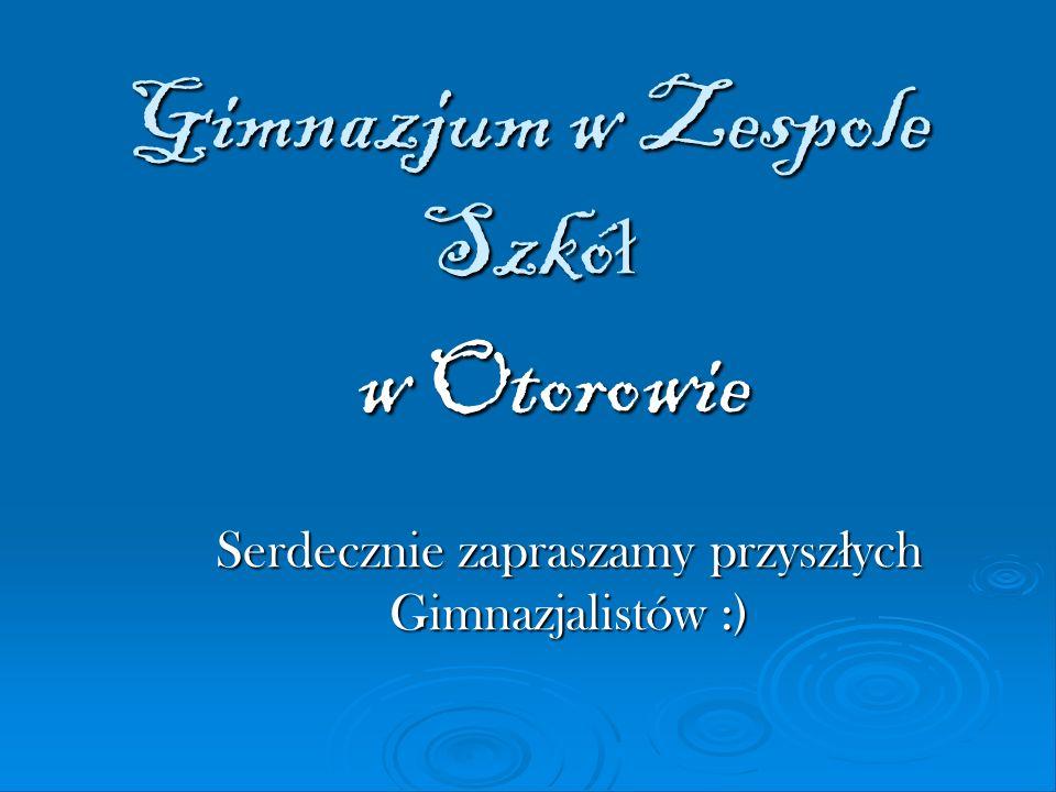 Gimnazjum w Zespole Szkó ł w Otorowie Serdecznie zapraszamy przysz ł ych Gimnazjalistów :)