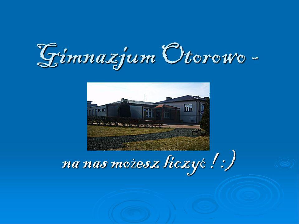 Gimnazjum Otorowo - na nas mo ż esz liczy ć ! :)
