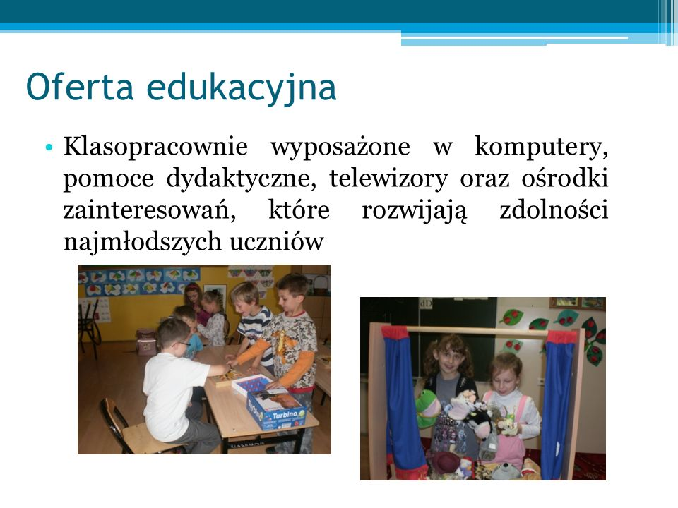 Oferta edukacyjna Klasopracownie wyposażone w komputery, pomoce dydaktyczne, telewizory oraz ośrodki zainteresowań, które rozwijają zdolności najmłodszych uczniów