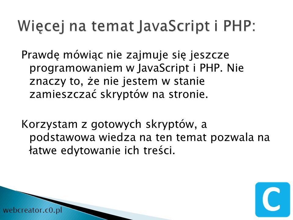 Prawdę mówiąc nie zajmuje się jeszcze programowaniem w JavaScript i PHP. Nie znaczy to, że nie jestem w stanie zamieszczać skryptów na stronie. Korzys