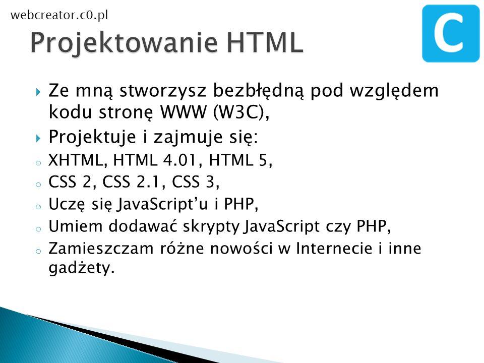 Ze mną stworzysz bezbłędną pod względem kodu stronę WWW (W3C), Projektuje i zajmuje się: o XHTML, HTML 4.01, HTML 5, o CSS 2, CSS 2.1, CSS 3, o Uczę s