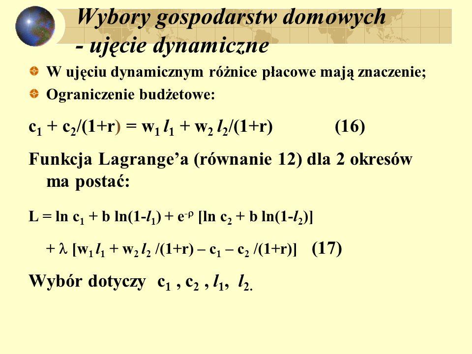 Wybory gospodarstw domowych - ujęcie dynamiczne W ujęciu dynamicznym różnice płacowe mają znaczenie; Ograniczenie budżetowe: c 1 + c 2 /(1+r) = w 1 l