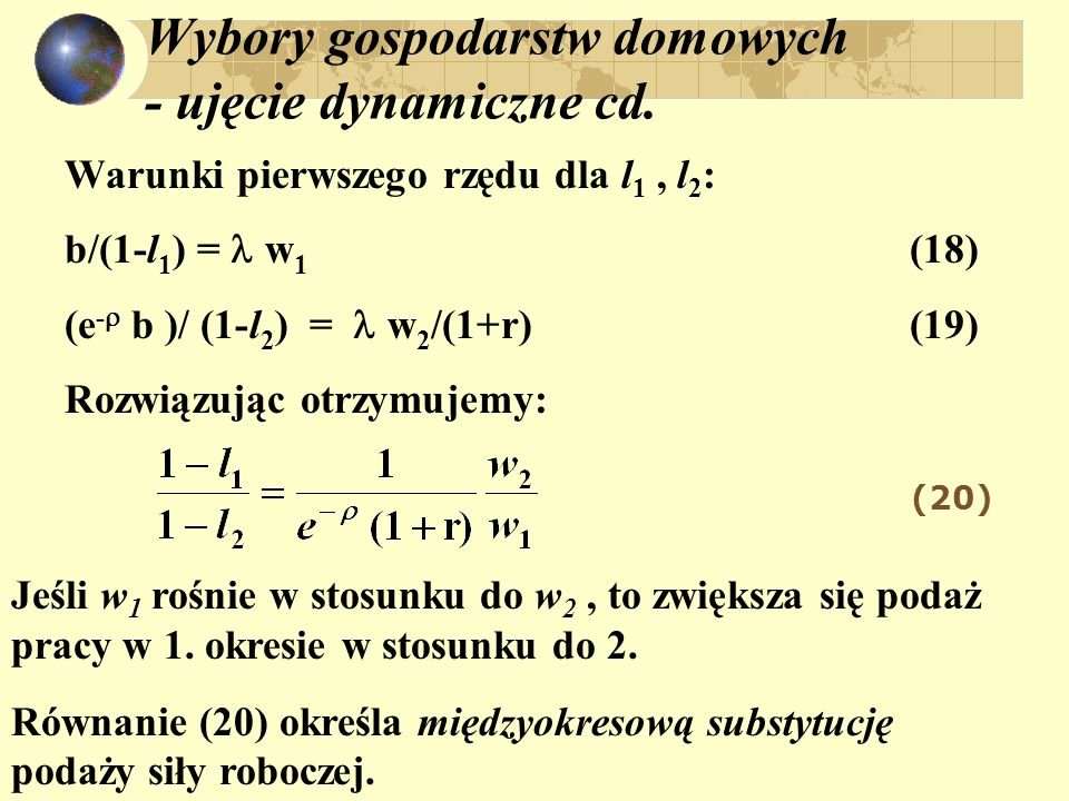 Wybory gospodarstw domowych - ujęcie dynamiczne cd. Warunki pierwszego rzędu dla l 1, l 2 : b/(1-l 1 ) = w 1 (18) (e - b )/ (1-l 2 ) = w 2 /(1+r) (19)