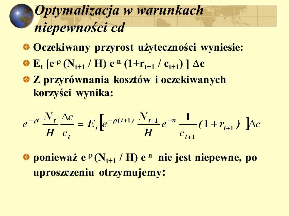 Optymalizacja w warunkach niepewności cd Oczekiwany przyrost użyteczności wyniesie: E t [e - (N t+1 / H) e -n (1+r t+1 / c t+1 ) ] c Z przyrównania ko