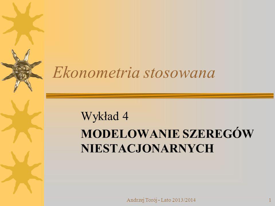 Andrzej Torój - Lato 2013/20141 Ekonometria stosowana Wykład 4 MODELOWANIE SZEREGÓW NIESTACJONARNYCH