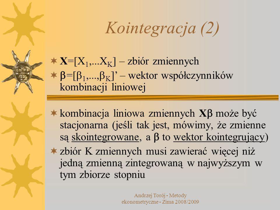 Kointegracja (2) X=[X 1,...X K ] – zbiór zmiennych =[ 1,..., K ] – wektor współczynników kombinacji liniowej kombinacja liniowa zmiennych X może być stacjonarna (jeśli tak jest, mówimy, że zmienne są skointegrowane, a to wektor kointegrujący) zbiór K zmiennych musi zawierać więcej niż jedną zmienną zintegrowaną w najwyższym w tym zbiorze stopniu Andrzej Torój - Metody ekonometryczne - Zima 2008/2009