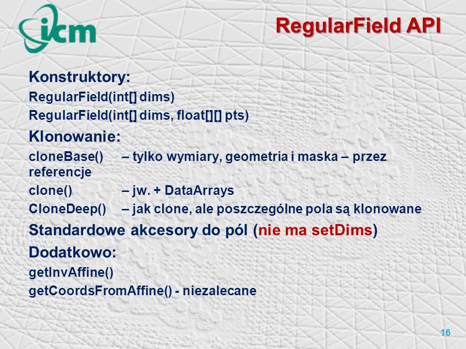 RegularField API 16 Konstruktory: RegularField(int[] dims) RegularField(int[] dims, float[][] pts) Klonowanie: cloneBase()– tylko wymiary, geometria i