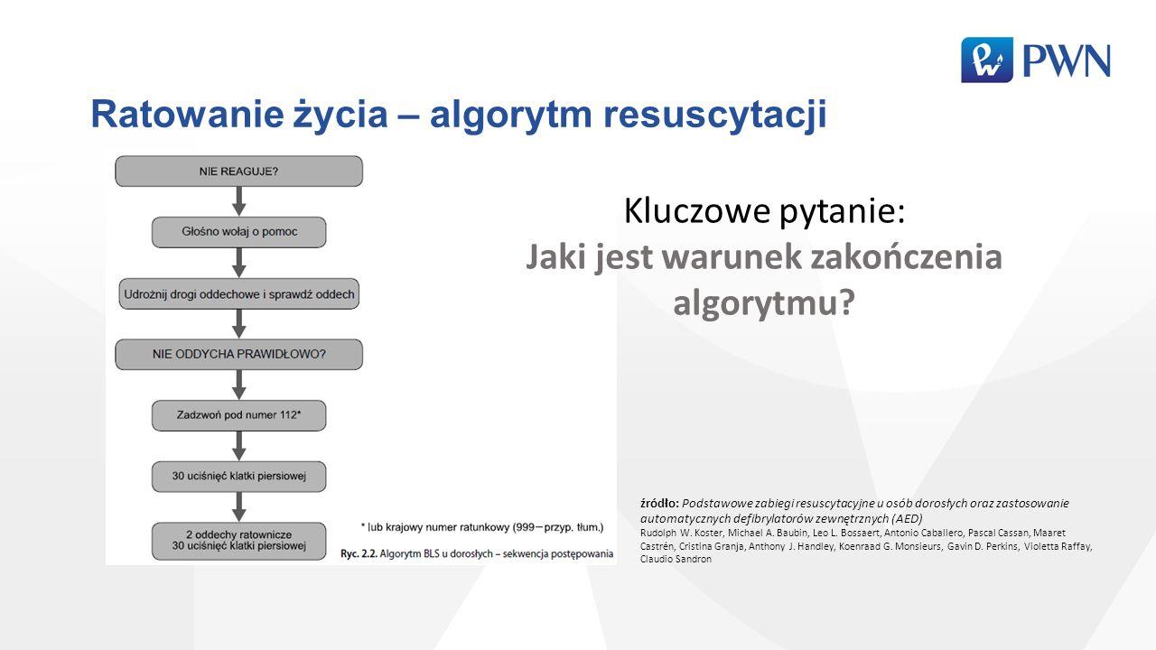 Ratowanie życia – algorytm resuscytacji Kluczowe pytanie: Jaki jest warunek zakończenia algorytmu? źródło: Podstawowe zabiegi resuscytacyjne u osób do