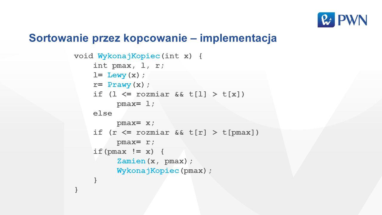 Sortowanie przez kopcowanie – implementacja void WykonajKopiec(int x) { int pmax, l, r; l= Lewy(x); r= Prawy(x); if (l t[x]) pmax= l; else pmax= x; if