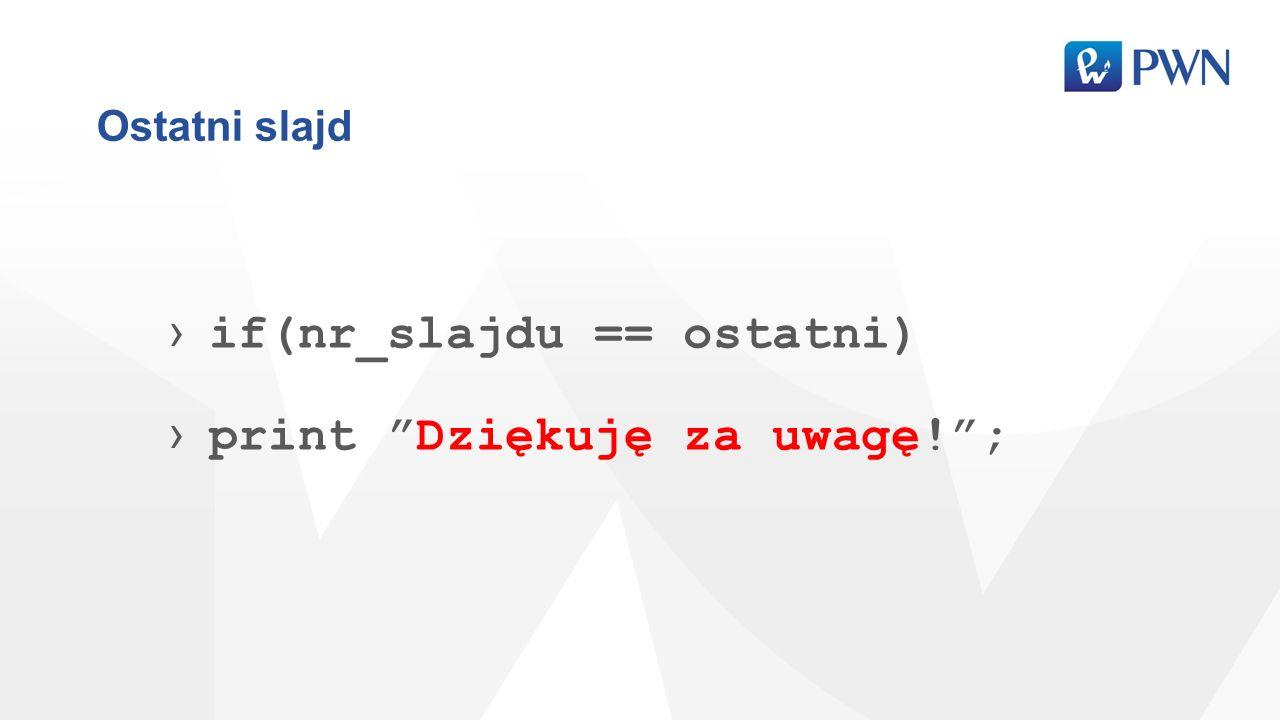 Ostatni slajd if(nr_slajdu == ostatni) print Dziękuję za uwagę!;