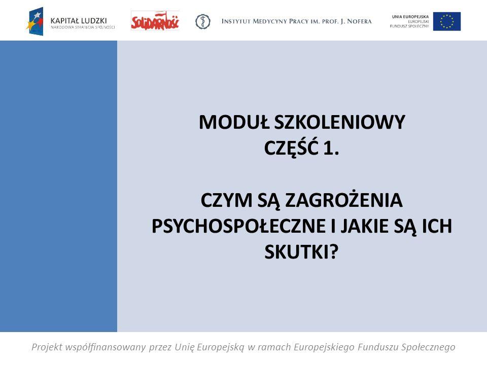 MODUŁ SZKOLENIOWY CZĘŚĆ 1. CZYM SĄ ZAGROŻENIA PSYCHOSPOŁECZNE I JAKIE SĄ ICH SKUTKI? Projekt współfinansowany przez Unię Europejską w ramach Europejsk