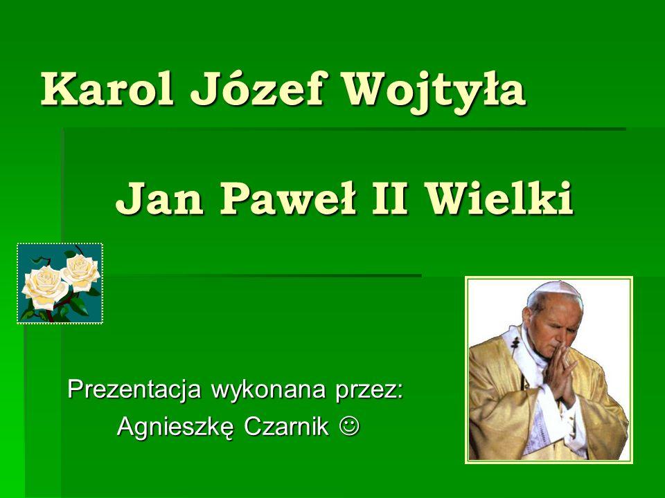 Karol Józef Wojtyła Jan Paweł II Wielki Prezentacja wykonana przez: Agnieszkę Czarnik Agnieszkę Czarnik