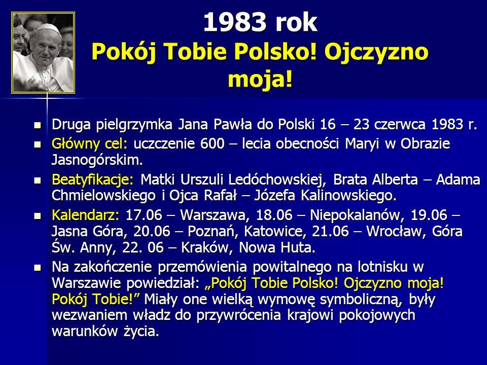 1983 rok Pokój Tobie Polsko! Ojczyzno moja! Druga pielgrzymka Jana Pawła do Polski 16 – 23 czerwca 1983 r. Druga pielgrzymka Jana Pawła do Polski 16 –