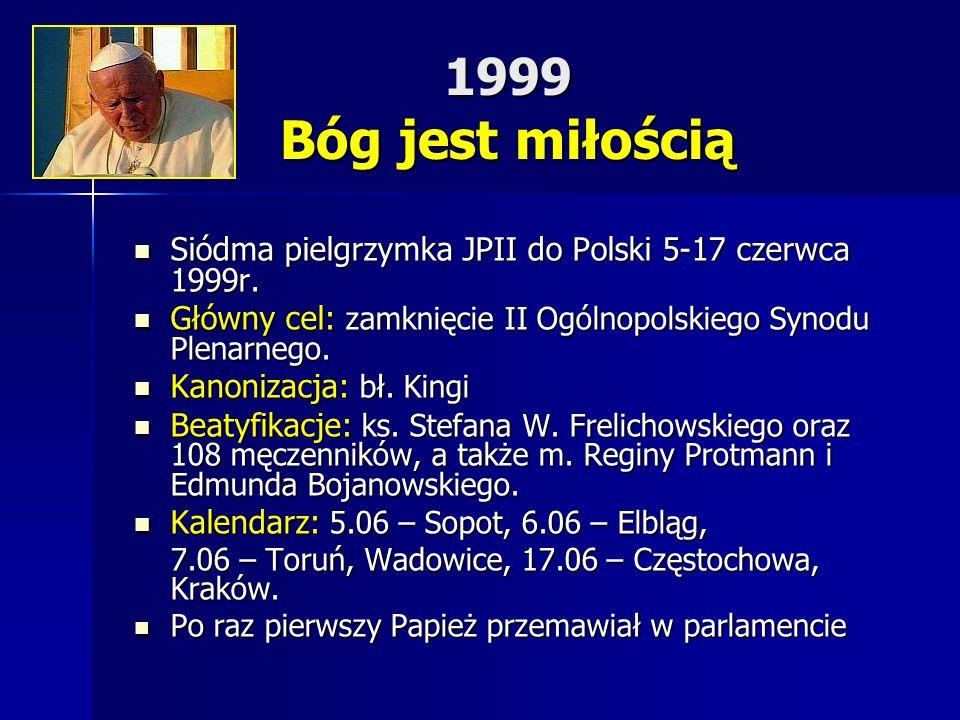 1999 Bóg jest miłością Siódma pielgrzymka JPII do Polski 5-17 czerwca 1999r. Siódma pielgrzymka JPII do Polski 5-17 czerwca 1999r. Główny cel: zamknię