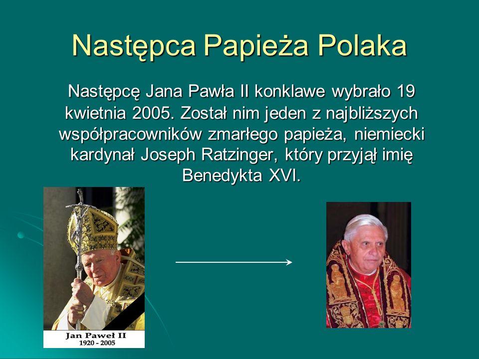 Następca Papieża Polaka Następcę Jana Pawła II konklawe wybrało 19 kwietnia 2005. Został nim jeden z najbliższych współpracowników zmarłego papieża, n