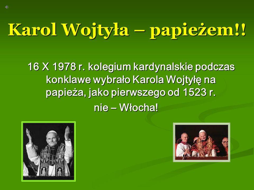 Karol Wojtyła – papieżem!! 16 X 1978 r. kolegium kardynalskie podczas konklawe wybrało Karola Wojtyłę na papieża, jako pierwszego od 1523 r. nie – Wło