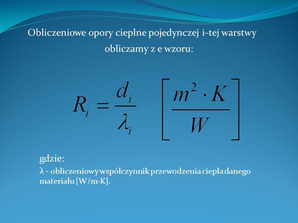 Obliczeniowe opory cieplne pojedynczej i-tej warstwy obliczamy z e wzoru: gdzie: λ - obliczeniowy współczynnik przewodzenia ciepła danego materiału [W