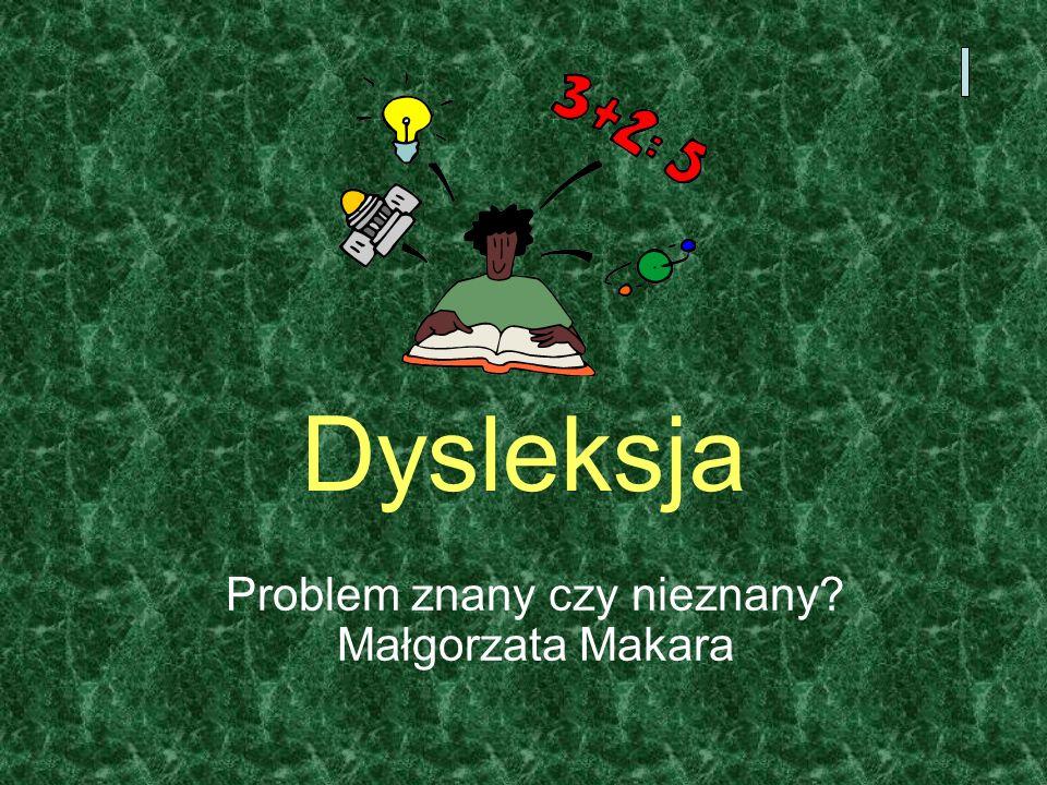 Dysleksja Problem znany czy nieznany? Małgorzata Makara