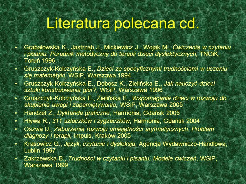 Literatura polecana: Bogdanowicz M., Adryjanek A., Uczeń z dysleksją w szkole, Gdynia 2004 Bogdanowicz M., Ryzyko dysleksji, Harmonia, Gdańsk 2004 Bogdanowicz M., Barańska M., Jakacka E., Metoda Dobrego Startu, Harmonia, Gdańsk Bogdanowicz M., Przytulanki, czyli wierszyki na dziecięce masażyki, Harmonia, Gdańsk 2005 Bogdanowicz M., Trudne litery b-d-g-p, Harmonia, Gdańsk 2005 Bogdanowicz M., Dni tygodnia, pory roku, miesiące, Harmonia, Gdańsk 2005 Bogdanowicz M., Kasica A., Ruch rozwijający dla wszystkich, Harmonia, Gdańsk 2005 Bogdanowicz M., Lewa ręka pisze i rysuje, Harmonia, Gdańsk 2004 Butkiewicz A., Bogdanowicz K., Dyslexia in the English Classroom - techniki nauczania języka angielskiego uczniów z dysleksją, Harmonia, Gdańsk 2005 Bogdanowicz M., Smoleń, Dysleksja w kontekście nauczania języków obcych, Harmonia, Gdańsk 2005