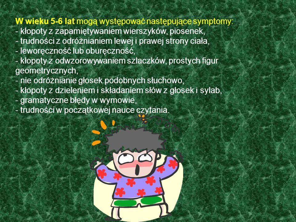 W wieku 5-6 lat mogą występować następujące symptomy: - kłopoty z zapamiętywaniem wierszyków, piosenek, - trudności z odróżnianiem lewej i prawej strony ciała, - leworęczność lub oburęczność, - kłopoty z odwzorowywaniem szlaczków, prostych figur geometrycznych, - nie odróżnianie głosek podobnych słuchowo, - kłopoty z dzieleniem i składaniem słów z głosek i sylab, - gramatyczne błędy w wymowie, - trudności w początkowej nauce czytania.