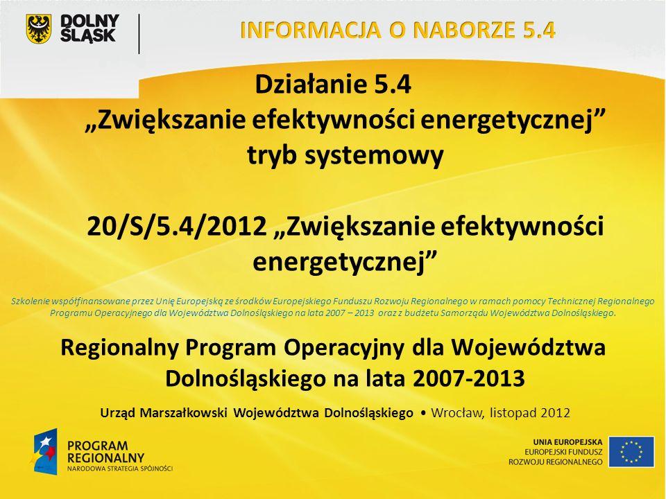 Działanie 5.4 Zwiększanie efektywności energetycznej tryb systemowy 20/S/5.4/2012 Zwiększanie efektywności energetycznej Regionalny Program Operacyjny dla Województwa Dolnośląskiego na lata 2007-2013 Urząd Marszałkowski Województwa Dolnośląskiego Wrocław, listopad 2012 Szkolenie współfinansowane przez Unię Europejską ze środków Europejskiego Funduszu Rozwoju Regionalnego w ramach pomocy Technicznej Regionalnego Programu Operacyjnego dla Województwa Dolnośląskiego na lata 2007 – 2013 oraz z budżetu Samorządu Województwa Dolnośląskiego.