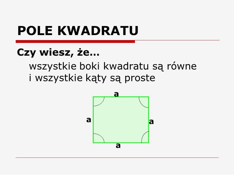 POLE KWADRATU Czy wiesz, że… wszystkie boki kwadratu są równe i wszystkie kąty są proste a a a a
