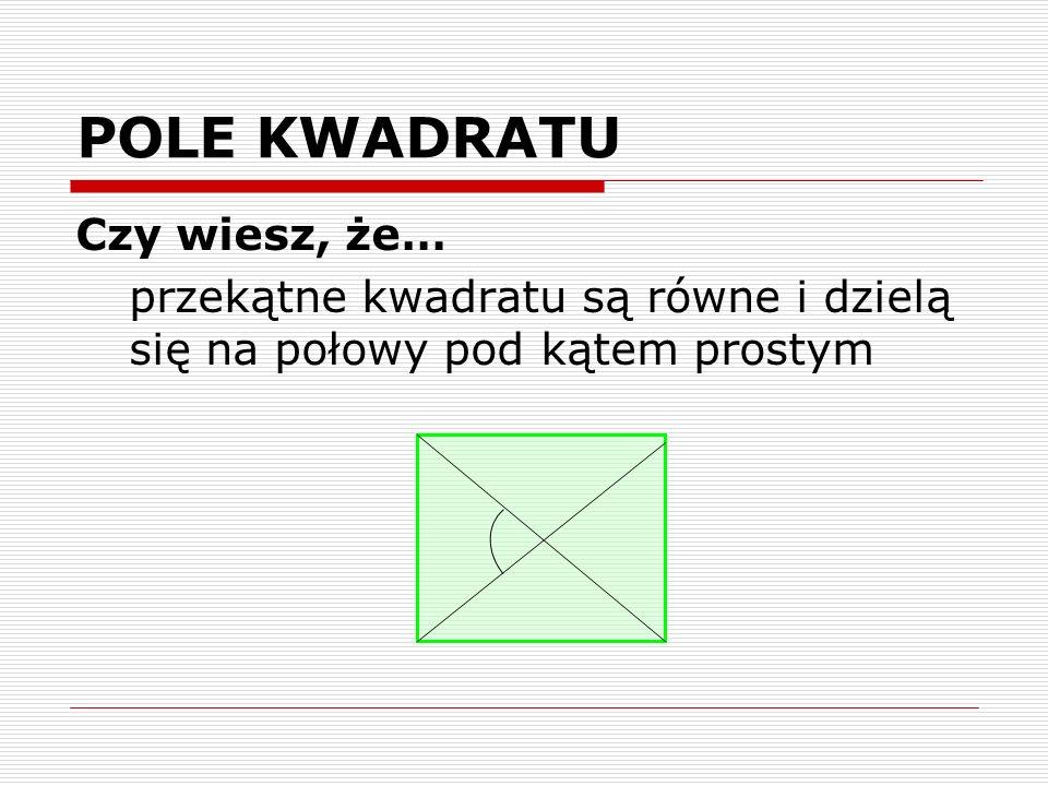 POLE KWADRATU Czy wiesz, że… przekątne kwadratu są równe i dzielą się na połowy pod kątem prostym