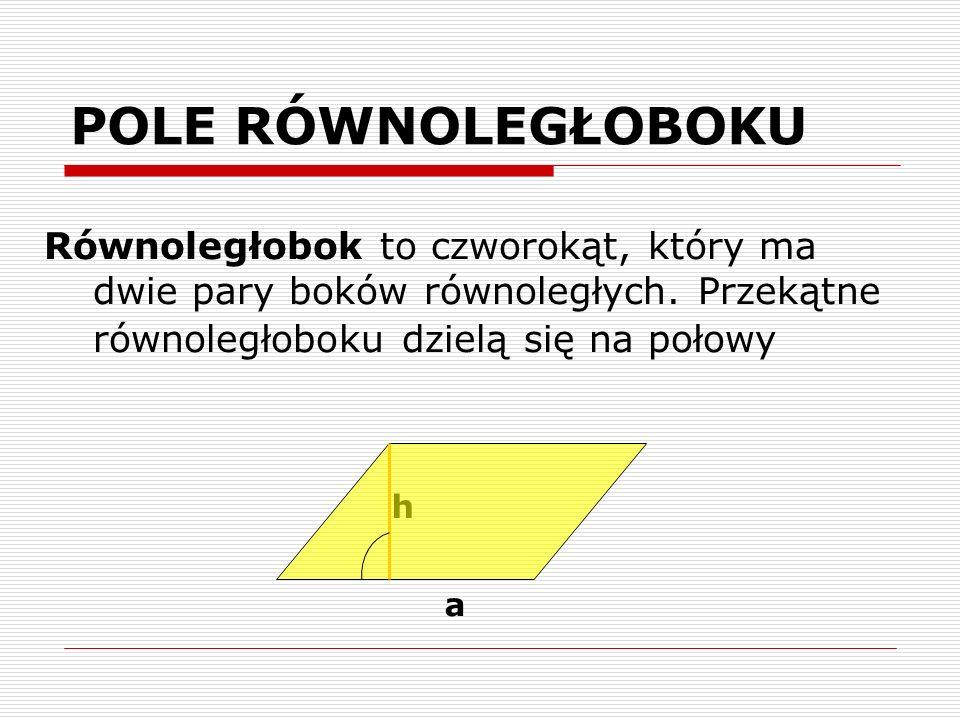 POLE RÓWNOLEGŁOBOKU Równoległobok to czworokąt, który ma dwie pary boków równoległych. Przekątne równoległoboku dzielą się na połowy a h