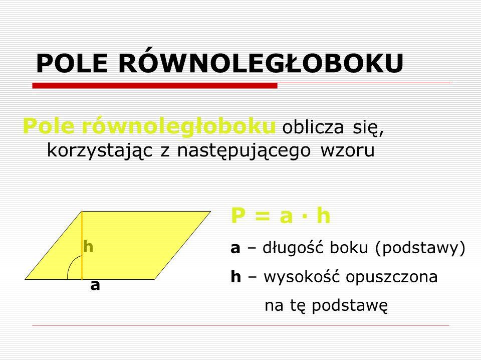 POLE RÓWNOLEGŁOBOKU Pole równoległoboku oblicza się, korzystając z następującego wzoru a h P = a · h a – długość boku (podstawy) h – wysokość opuszczo