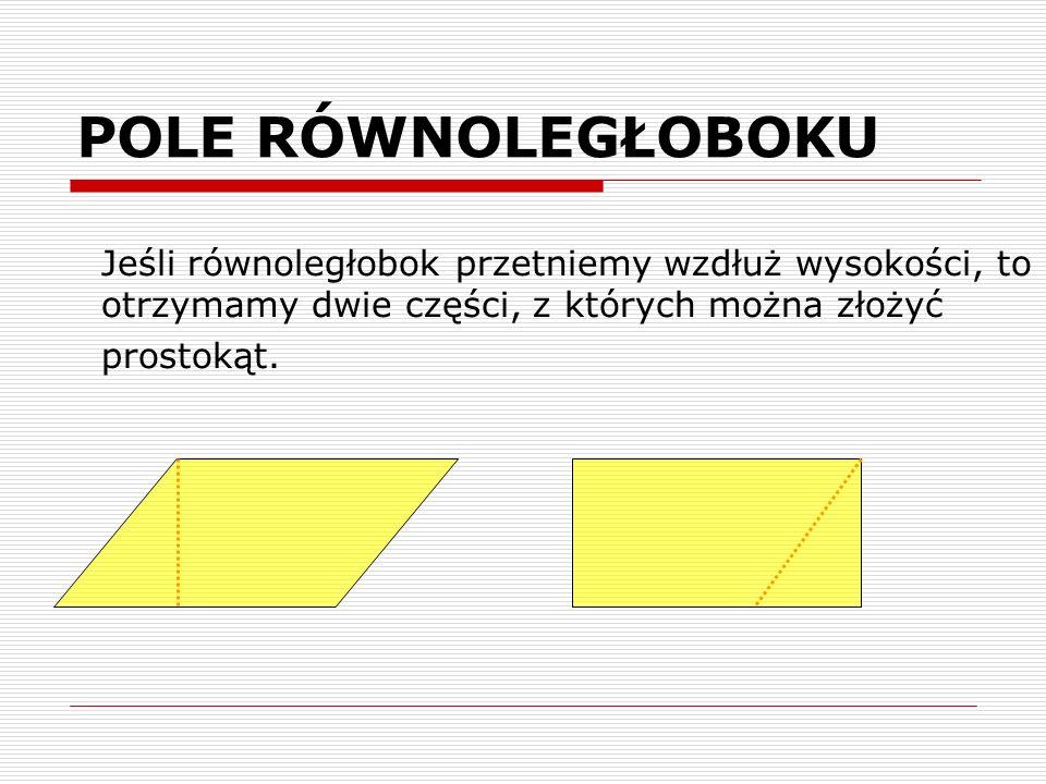 POLE RÓWNOLEGŁOBOKU Jeśli równoległobok przetniemy wzdłuż wysokości, to otrzymamy dwie części, z których można złożyć prostokąt.
