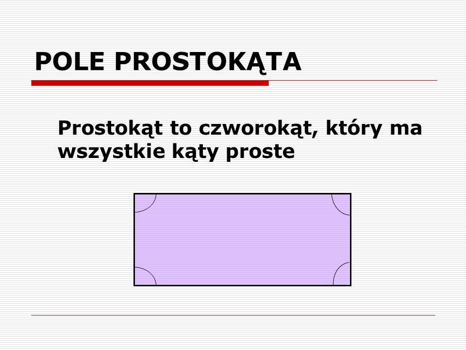 POLE PROSTOKĄTA Prostokąt to czworokąt, który ma wszystkie kąty proste