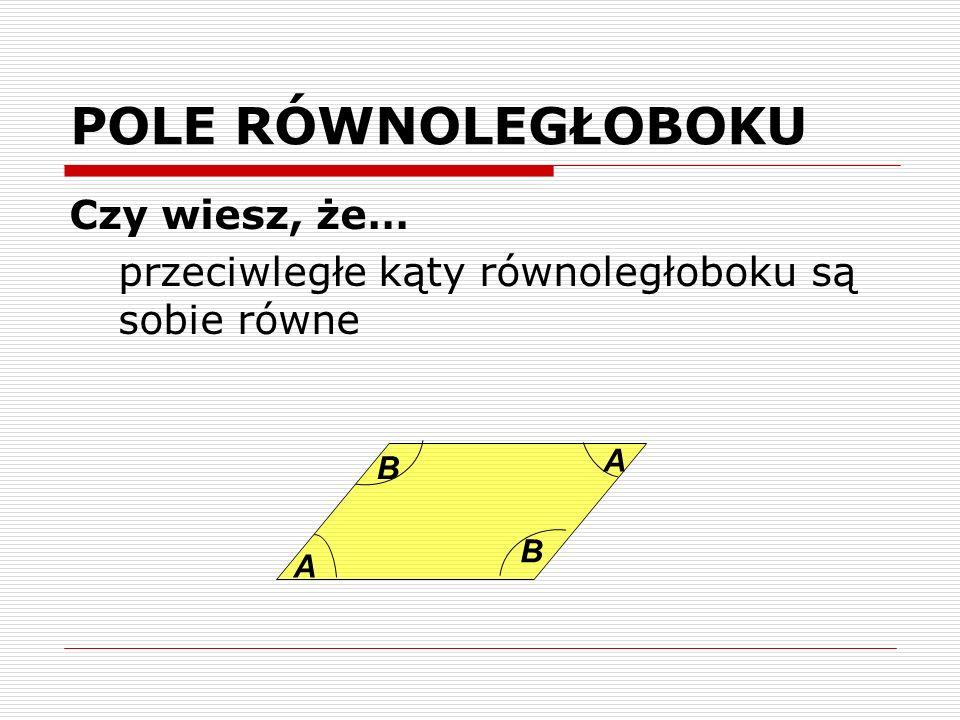 POLE RÓWNOLEGŁOBOKU Czy wiesz, że… przeciwległe kąty równoległoboku są sobie równe A B A B