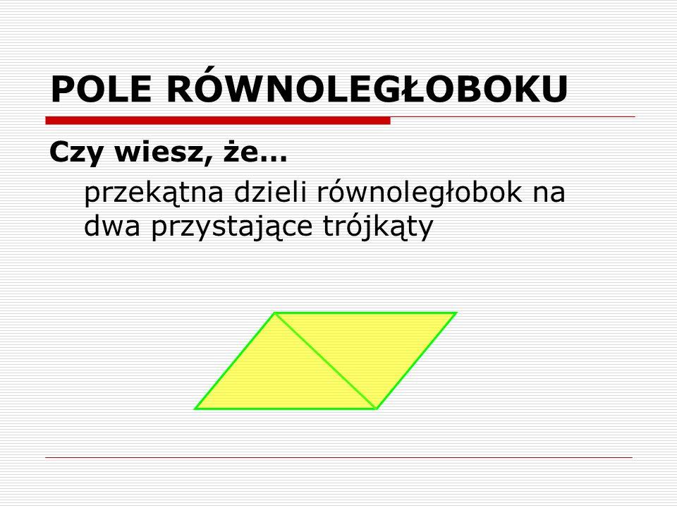 POLE RÓWNOLEGŁOBOKU Czy wiesz, że… przekątna dzieli równoległobok na dwa przystające trójkąty