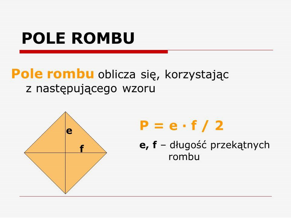 POLE ROMBU Pole rombu oblicza się, korzystając z następującego wzoru e f P = e · f / 2 e, f – długość przekątnych rombu