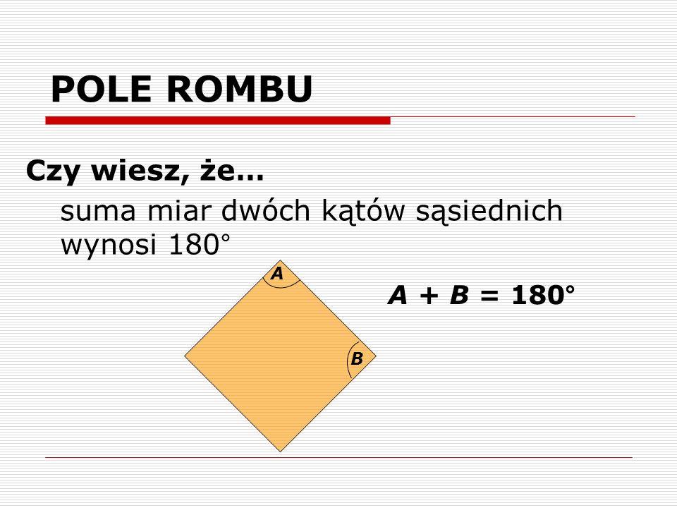 POLE ROMBU Czy wiesz, że… suma miar dwóch kątów sąsiednich wynosi 180° A B A + B = 180°