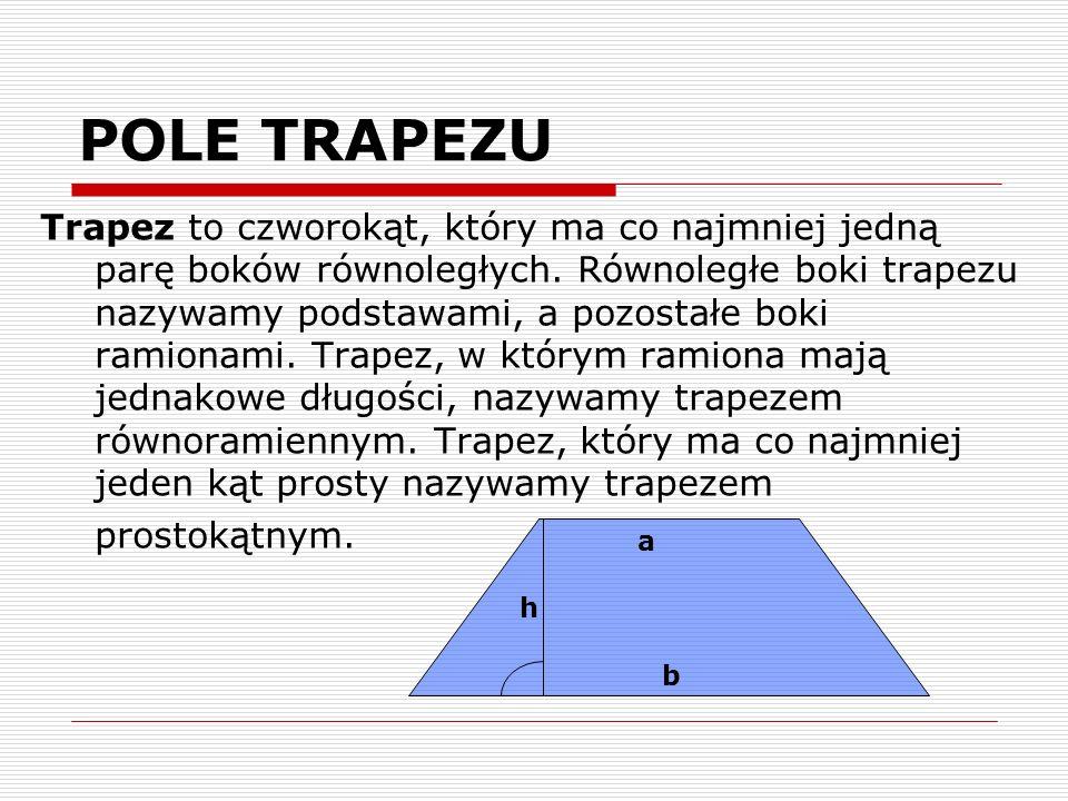 POLE TRAPEZU Trapez to czworokąt, który ma co najmniej jedną parę boków równoległych. Równoległe boki trapezu nazywamy podstawami, a pozostałe boki ra