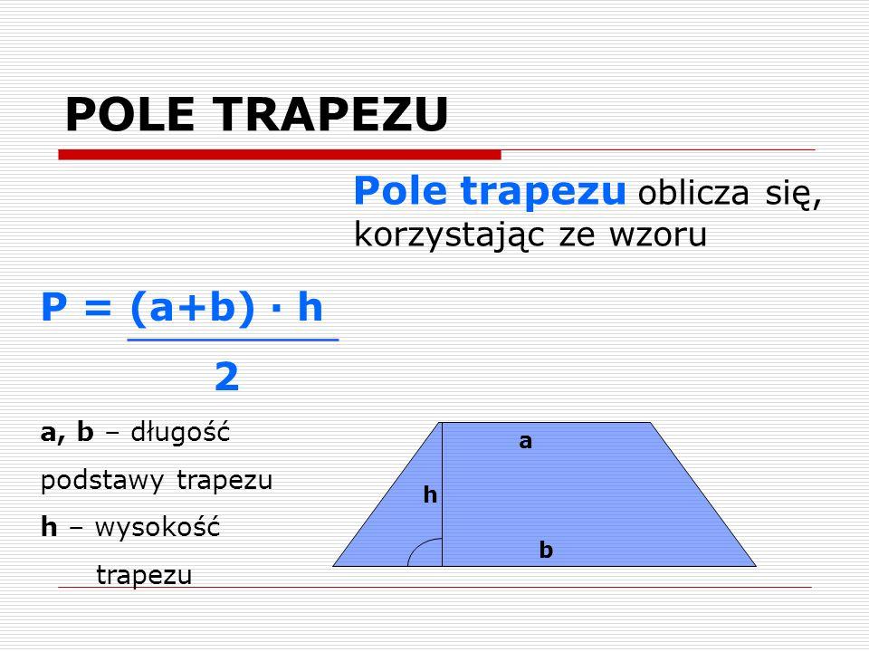 POLE TRAPEZU Pole trapezu oblicza się, korzystając ze wzoru h a b P = (a+b) · h 2 a, b – długość podstawy trapezu h – wysokość trapezu
