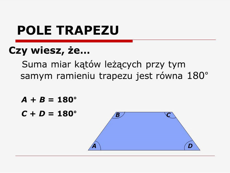 POLE TRAPEZU Czy wiesz, że… Suma miar kątów leżących przy tym samym ramieniu trapezu jest równa 180° A BC D A + B = 180° C + D = 180°