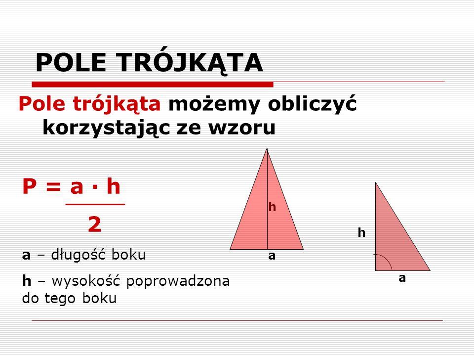 POLE TRÓJKĄTA Pole trójkąta możemy obliczyć korzystając ze wzoru h a a P = a · h 2 a – długość boku h – wysokość poprowadzona do tego boku h