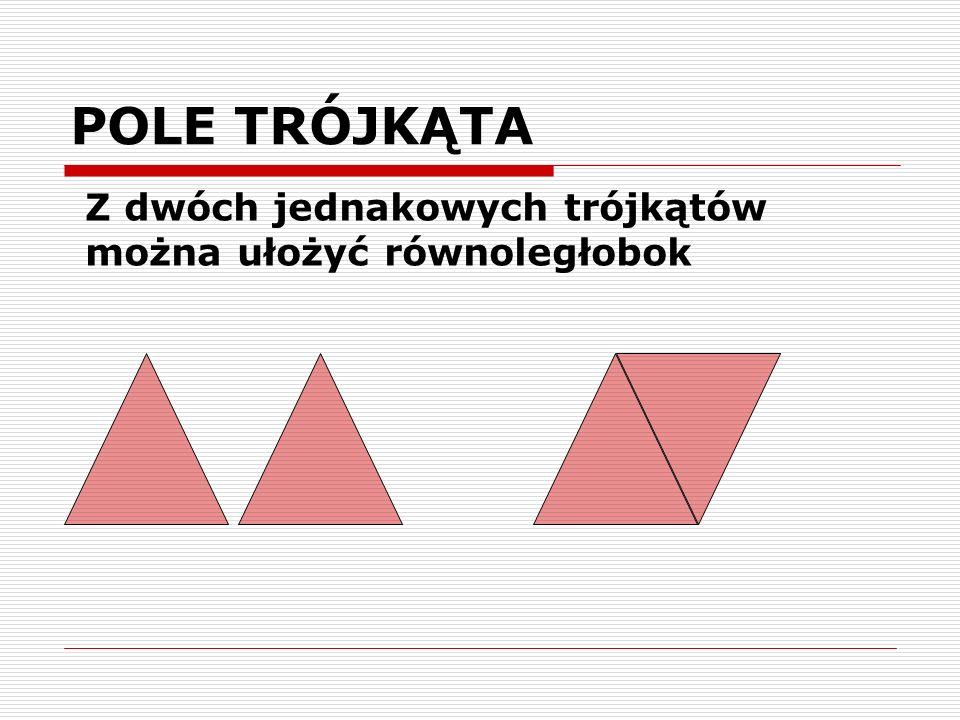 POLE TRÓJKĄTA Z dwóch jednakowych trójkątów można ułożyć równoległobok