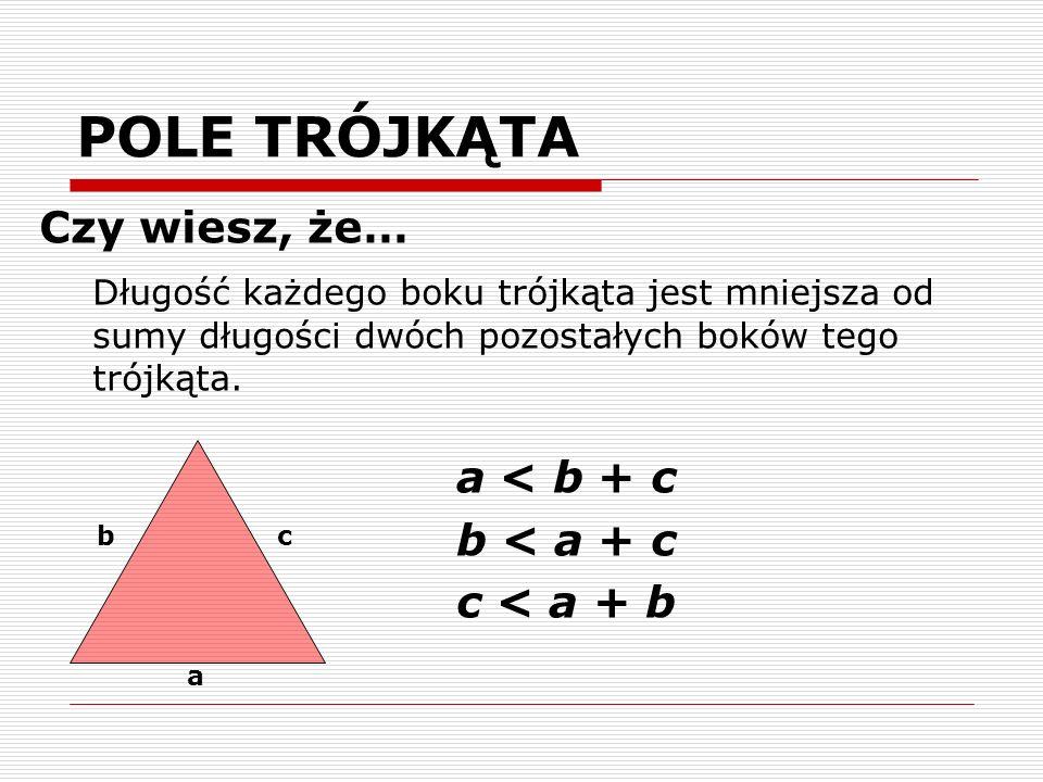 POLE TRÓJKĄTA Czy wiesz, że… Długość każdego boku trójkąta jest mniejsza od sumy długości dwóch pozostałych boków tego trójkąta. a < b + c b < a + c c