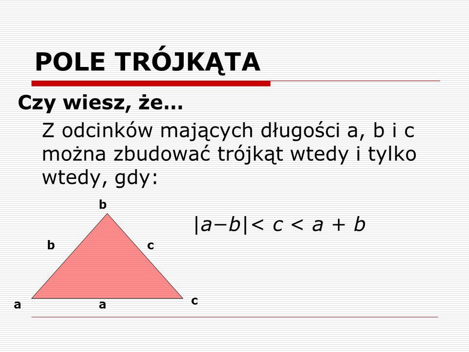 POLE TRÓJKĄTA Czy wiesz, że… Z odcinków mających długości a, b i c można zbudować trójkąt wtedy i tylko wtedy, gdy: |ab|< c < a + b a bc b a c