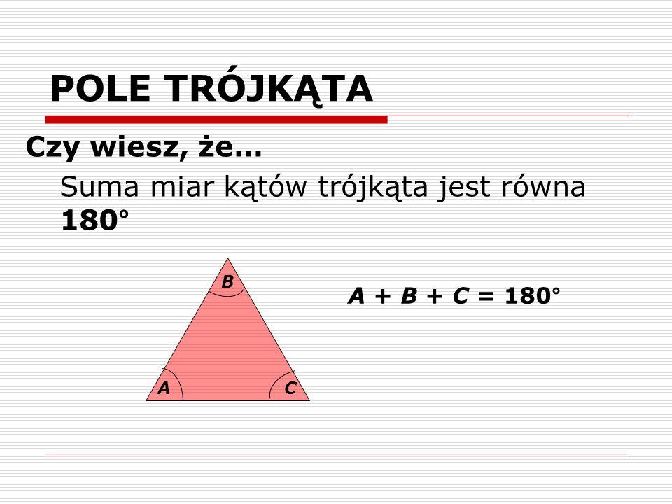 POLE TRÓJKĄTA Czy wiesz, że… Suma miar kątów trójkąta jest równa 180° A B C A + B + C = 180°