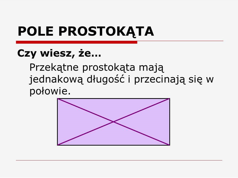 POLE PROSTOKĄTA Czy wiesz, że… Przekątne prostokąta mają jednakową długość i przecinają się w połowie.