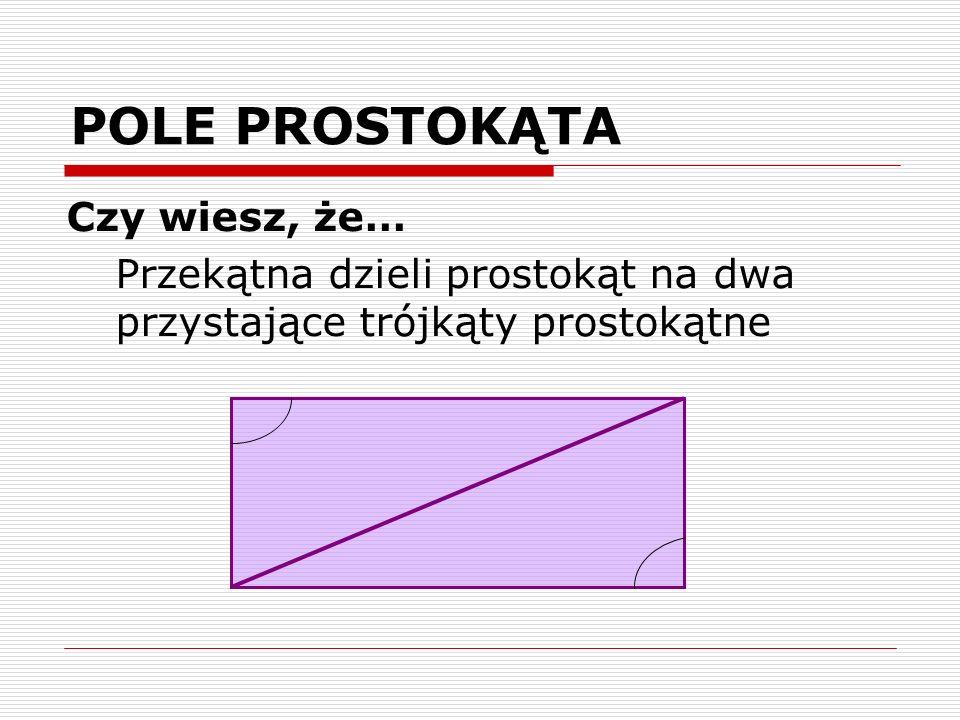 POLE PROSTOKĄTA Czy wiesz, że… Przekątna dzieli prostokąt na dwa przystające trójkąty prostokątne