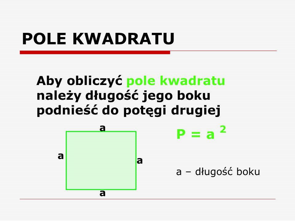 POLE KWADRATU Aby obliczyć pole kwadratu należy długość jego boku podnieść do potęgi drugiej a a a a P = a 2 a – długość boku