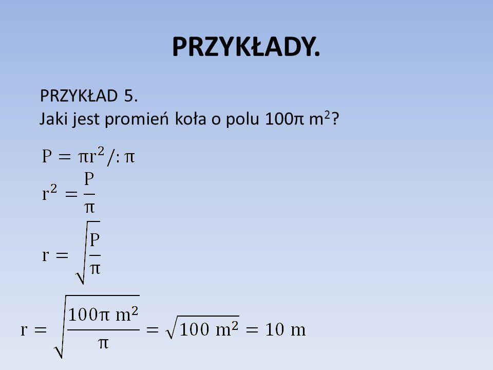 PRZYKŁADY. PRZYKŁAD 5. Jaki jest promień koła o polu 100π m 2 ?